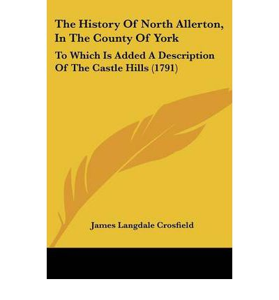 The History Of North Allerton, In The County Of York : To Which Is Added A Description Of The Castle Hills (1791)