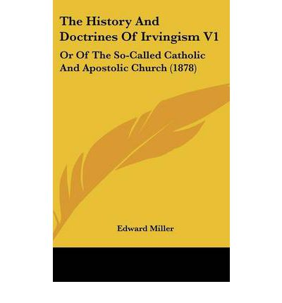 The History and Doctrines of Irvingism V1 : Or of the So-Called Catholic and Apostolic Church (1878)