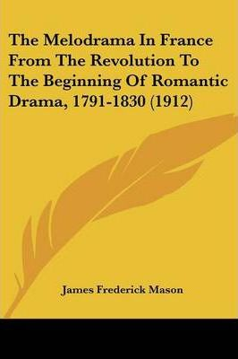 The Melodrama in France from the Revolution to the Beginning of Romantic Drama, 1791-1830 (1912)