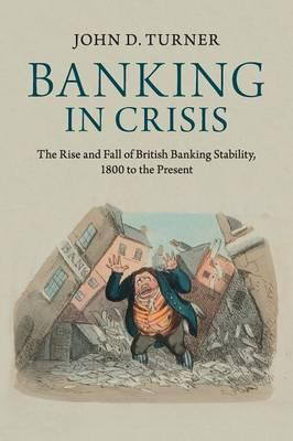 Banking in Crisis : The Rise and Fall of British Banking Stability, 1800 to the Present
