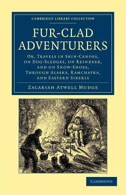 Fur-Clad Adventurers : Or, Travels in Skin-canoes, on Dog-sledges, on Reindeer, and on Snow-shoes, Through Alaska, Kamchatka, and Eastern Siberia