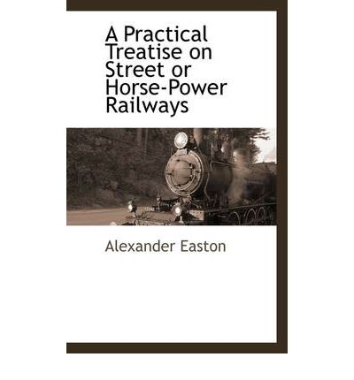 A Practical Treatise on Street or Horse-Power Railways