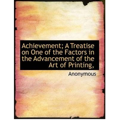 Achievement; A Treatise on One of the Factors in the Advancement of the Art of Printing,