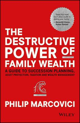 The Destructive Power of Family Wealth : A Guide to Succession Planning, Asset Protection, Taxation and Wealth Management