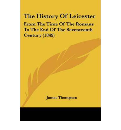 The History of Leicester : From the Time of the Romans to the End of the Seventeenth Century (1849)