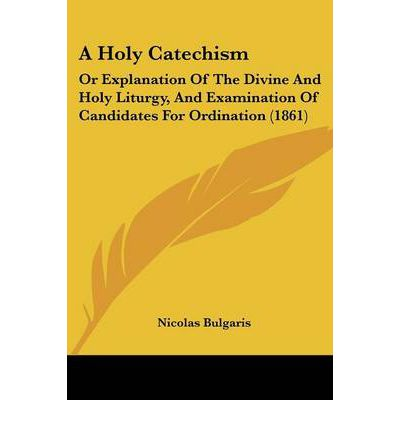 A Holy Catechism : Or Explanation of the Divine and Holy Liturgy, and Examination of Candidates for Ordination (1861)
