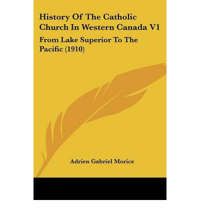 History of the Catholic Church in Western Canada V1 : From Lake Superior to the Pacific (1910)