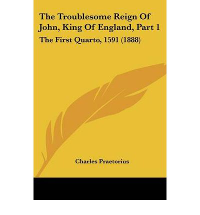 The Troublesome Reign of John, King of England, Part 1 : The First Quarto, 1591 (1888)