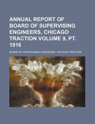 Annual Report of Board of Supervising Engineers, Chicago Traction Volume 9, PT. 1916