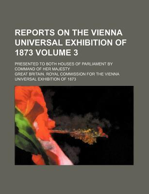 Reports on the Vienna Universal Exhibition of 1873 Volume 3; Presented to Both Houses of Parliament by Command of Her Majesty