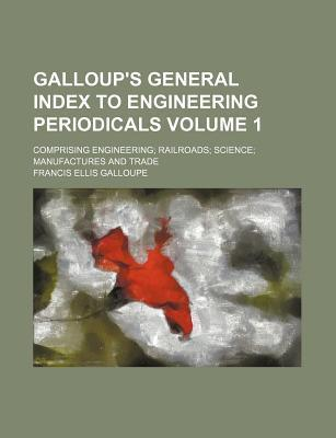 Galloup's General Index to Engineering Periodicals Volume 1; Comprising Engineering; Railroads; Science; Manufactures and Trade