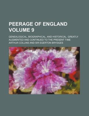 Peerage of England Volume 9; Genealogical, Biographical, and Historical. Greatly Augmented and Continued to the Present Time
