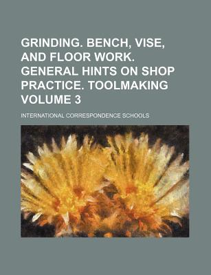 Grinding. Bench, Vise, and Floor Work. General Hints on Shop Practice. Toolmaking Volume 3