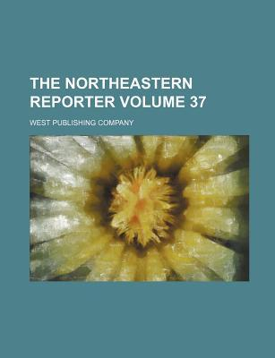 The Northeastern Reporter Volume 37