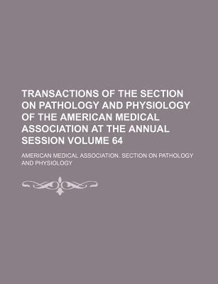 Transactions of the Section on Pathology and Physiology of the American Medical Association at the Annual Session Volume 64
