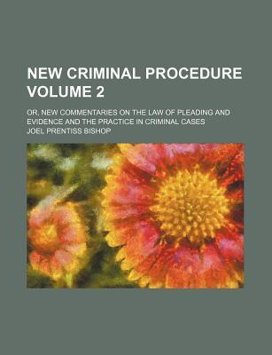 New Criminal Procedure Volume 2; Or, New Commentaries on the Law of Pleading and Evidence and the Practice in Criminal Cases