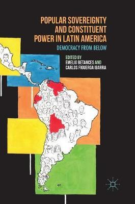 Popular Sovereignty and Constituent Power in Latin America 2016 : Democracy from Below