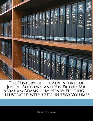 The History of the Adventures of Joseph Andrews, and His Friend Mr. Abraham Adams. ... by Henry Fielding, ... Illustrated with Cuts. in Two Volumes