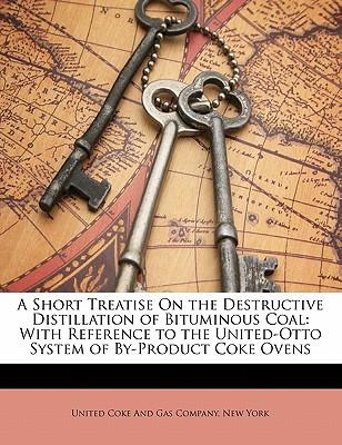 A Short Treatise on the Destructive Distillation of Bituminous Coal : With Reference to the United-Otto System of By-Product Coke Ovens