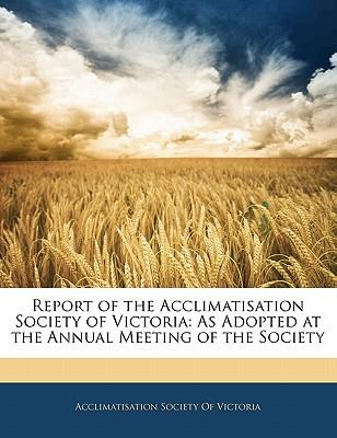 Report of the Acclimatisation Society of Victoria : As Adopted at the Annual Meeting of the Society