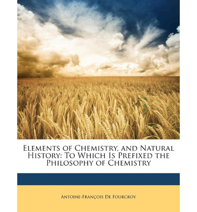 Elements of Chemistry, and Natural History : To Which Is Prefixed the Philosophy of Chemistry