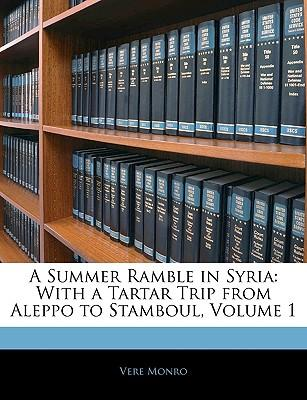 A Summer Ramble in Syria : With a Tartar Trip from Aleppo to Stamboul, Volume 1