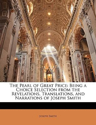 The Pearl of Great Price : Being a Choice Selection from the Revelations, Translations, and Narrations of Joseph Smith