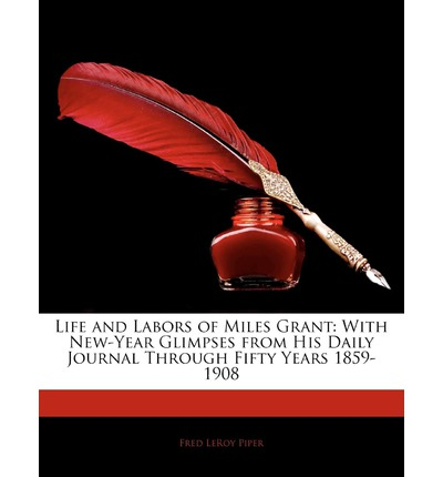 Life and Labors of Miles Grant : With New-Year Glimpses from His Daily Journal Through Fifty Years 1859-1908