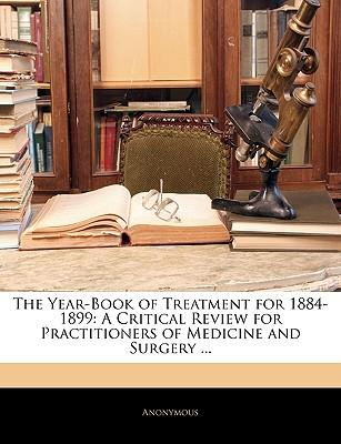The Year-Book of Treatment for 1884-1899 : A Critical Review for Practitioners of Medicine and Surgery ...
