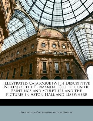 Illustrated Catalogue (with Descriptive Notes) of the Permanent Collection of Paintings and Sculpture and the Pictures in Aston Hall and Elsewhere