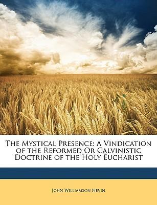 The Mystical Presence : A Vindication of the Reformed Or Calvinistic Doctrine of the Holy Eucharist