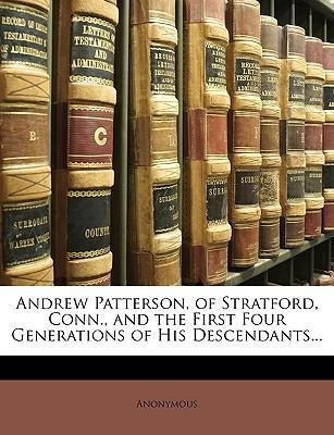 Andrew Patterson, of Stratford, Conn., and the First Four Generations of His Descendants...