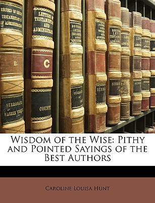 Wisdom of the Wise : Pithy and Pointed Sayings of the Best Authors