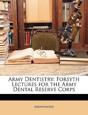 Army Dentistry : Forsyth Lectures for the Army Dental Reserve Corps