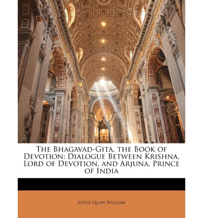 The Bhagavad-Gita, the Book of Devotion : Dialogue Between Krishna, Lord of Devotion, and Arjuna, Prince of India
