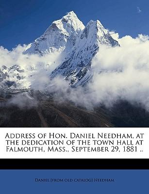 Address of Hon. Daniel Needham, at the Dedication of the Town Hall at Falmouth, Mass., September 29, 1881 ..