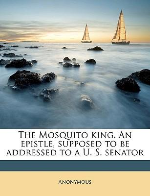 The Mosquito King. an Epistle, Supposed to Be Addressed to A U. S. Senator
