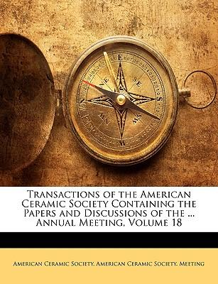 Transactions of the American Ceramic Society Containing the Papers and Discussions of the ... Annual Meeting, Volume 18