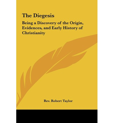 The Diegesis : Being a Discovery of the Origin, Evidences, and Early History of Christianity