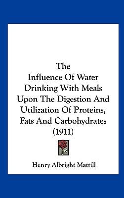 The Influence of Water Drinking with Meals Upon the Digestion and Utilization of Proteins, Fats and Carbohydrates (1911)