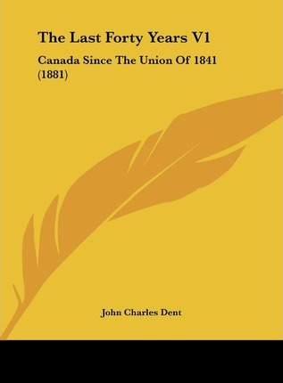 The Last Forty Years V1 : Canada Since the Union of 1841 (1881)