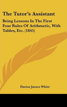 The Tutor's Assistant : Being Lessons in the First Four Rules of Arithmetic, with Tables, Etc. (1845)