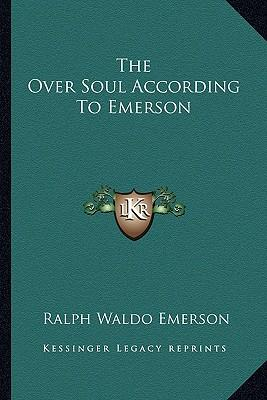 idea of the over soul in the poetry of ralph waldo emerson Today we celebrate a true colossus – ralph waldo emerson – who died on this  day in  in britain, emerson is at the very fundament of american higher thought   nature, representative man, the poet, friendship, the over-soul, spiritual.