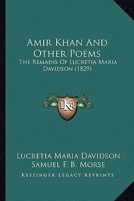 Amir Khan and Other Poems Amir Khan and Other Poems : The Remains of Lucretia Maria Davidson (1829) the Remains of Lucretia Maria Davidson (1829)