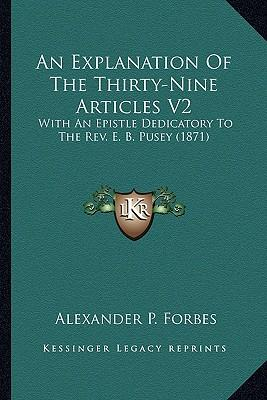 An Explanation of the Thirty-Nine Articles V2 : With an Epistle Dedicatory to the REV. E. B. Pusey (1871)