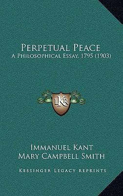 essay on kant perpetual peace Perpetual peace and other essays this book examines the various competing interpretations of kant's foundational perpetual peace since its initial publication in.