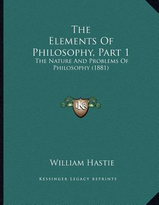 The Elements of Philosophy, Part 1 : The Nature and Problems of Philosophy (1881)