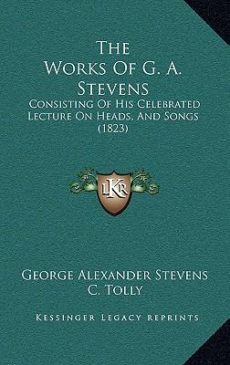 The Works of G. A. Stevens : Consisting of His Celebrated Lecture on Heads, and Songs (1823)