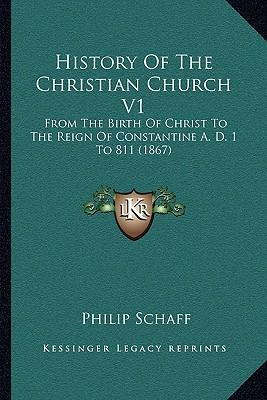 History of the Christian Church V1 : From the Birth of Christ to the Reign of Constantine A. D. 1 to 811 (1867)