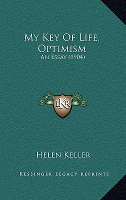 optimism essay by helen keller Helen keller, happiness & optimism you learn about helen keller in elementary school, you see the miracle worker at some point and you're impressed however, i never knew or retained much about what this amazing woman accomplished as an author and even as a political activist so take a look and.